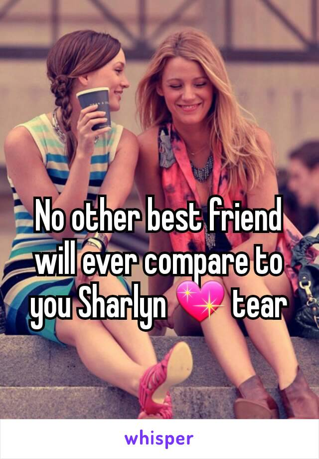 No other best friend will ever compare to you Sharlyn 💖 tear