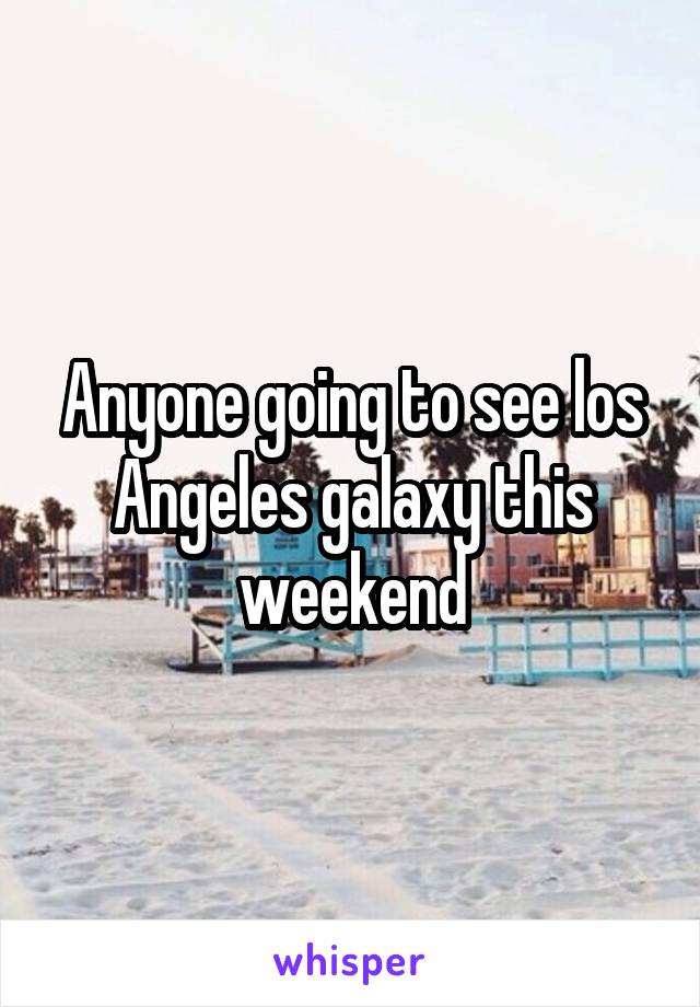 Anyone going to see los Angeles galaxy this weekend