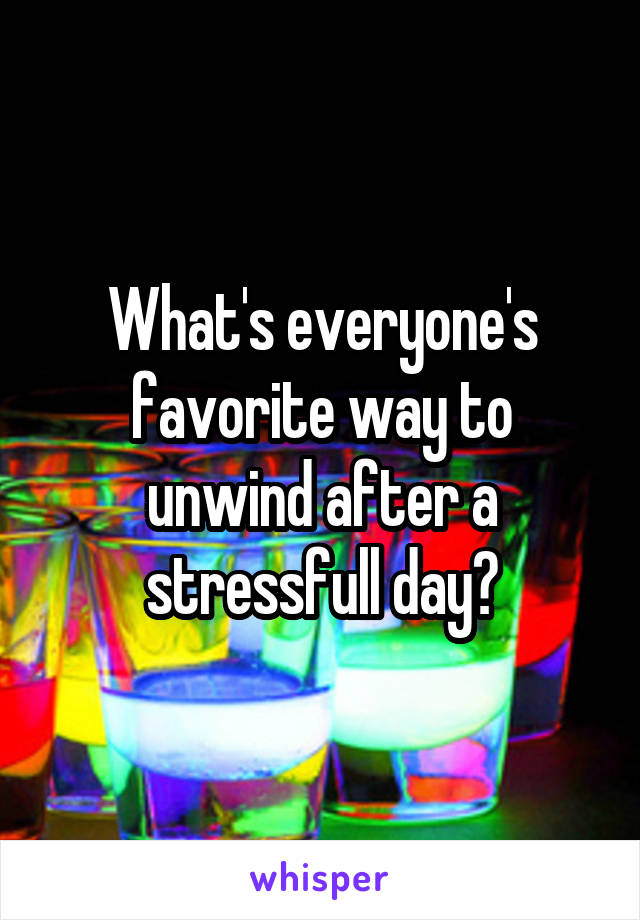 What's everyone's favorite way to unwind after a stressfull day?