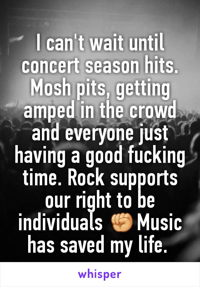 I can't wait until concert season hits. Mosh pits, getting amped in the crowd and everyone just having a good fucking time. Rock supports our right to be individuals ✊Music has saved my life.