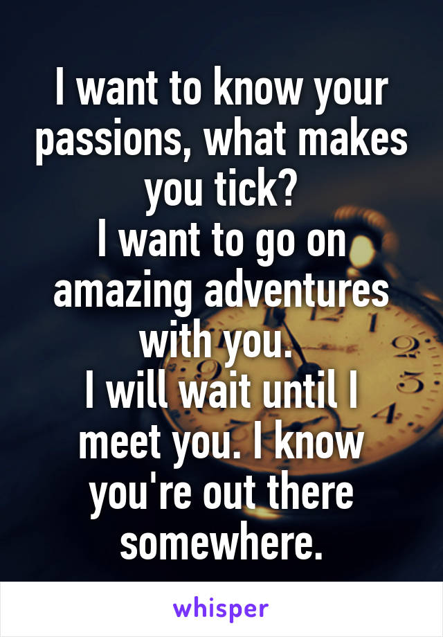 I want to know your passions, what makes you tick? I want to go on amazing adventures with you.  I will wait until I meet you. I know you're out there somewhere.