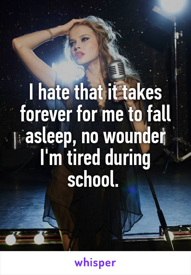 I hate that it takes forever for me to fall asleep, no wounder I'm tired during school.
