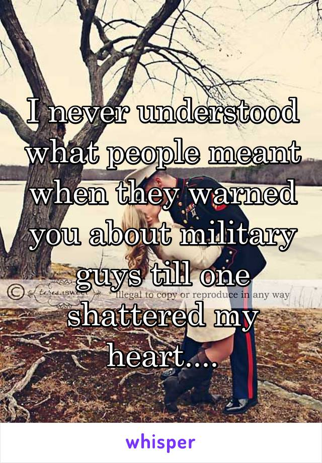 I never understood what people meant when they warned you about military guys till one shattered my heart....