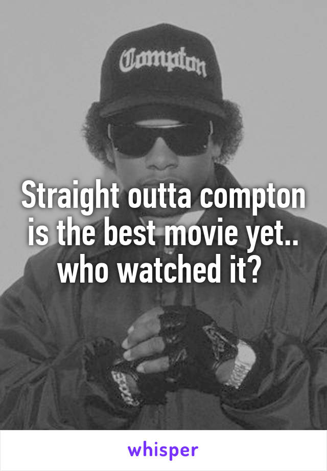 Straight outta compton is the best movie yet.. who watched it?