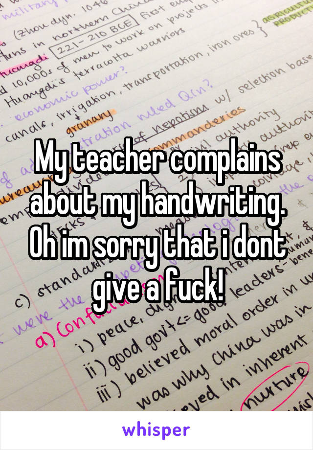 My teacher complains about my handwriting. Oh im sorry that i dont give a fuck!