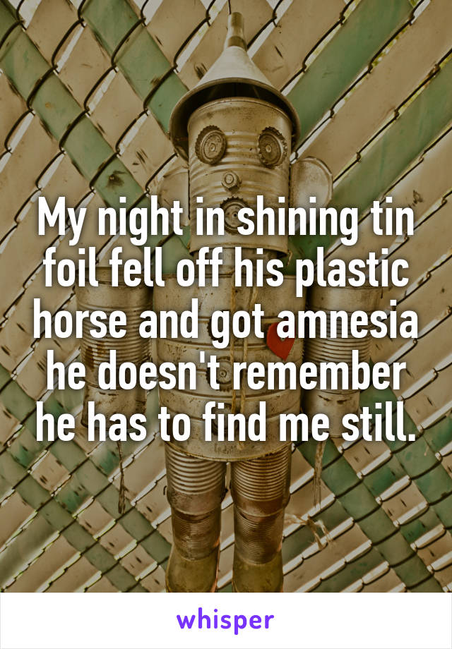 My night in shining tin foil fell off his plastic horse and got amnesia he doesn't remember he has to find me still.