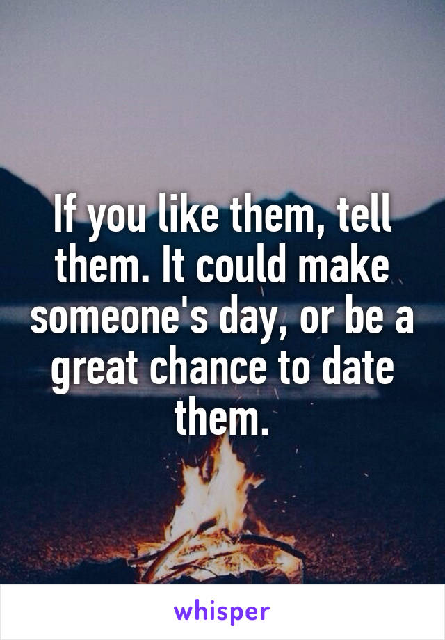 If you like them, tell them. It could make someone's day, or be a great chance to date them.
