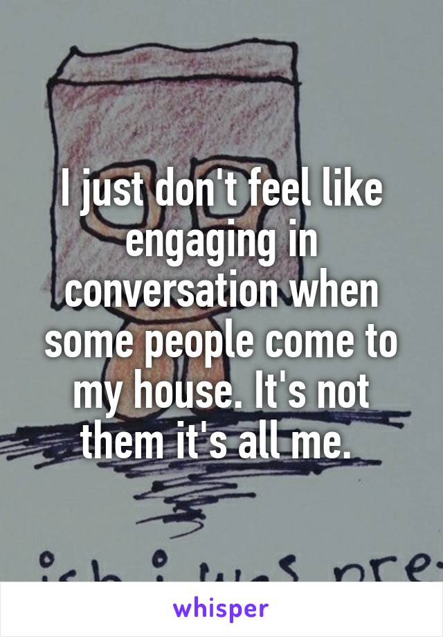 I just don't feel like engaging in conversation when some people come to my house. It's not them it's all me.