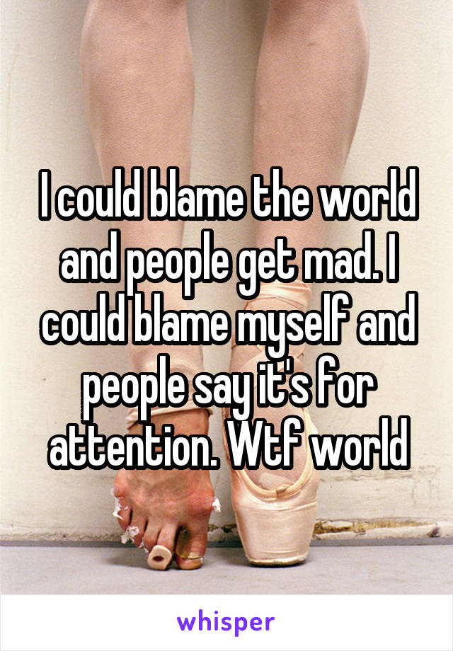 I could blame the world and people get mad. I could blame myself and people say it's for attention. Wtf world