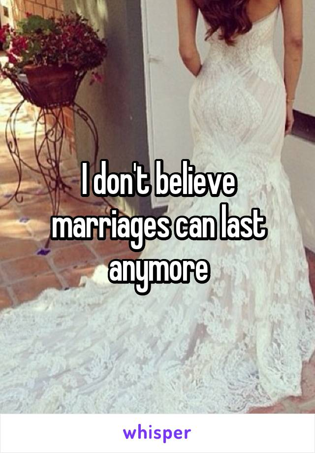I don't believe marriages can last anymore