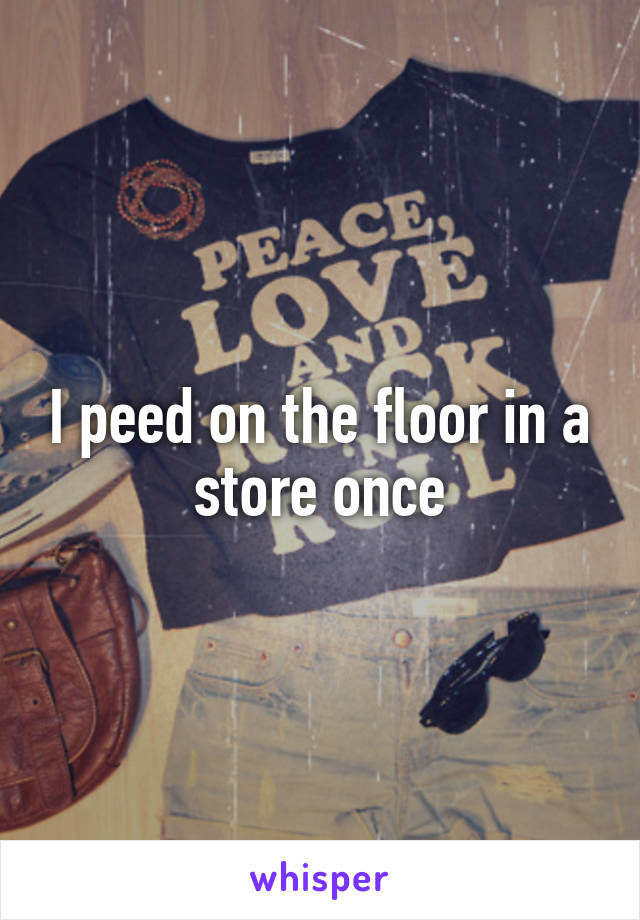 I peed on the floor in a store once