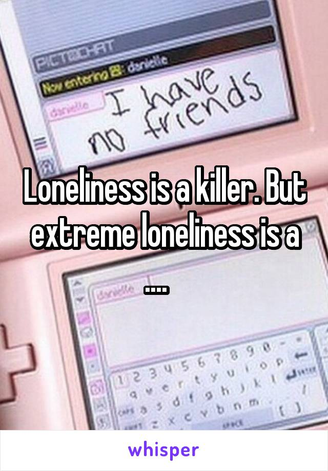Loneliness is a killer. But extreme loneliness is a ....