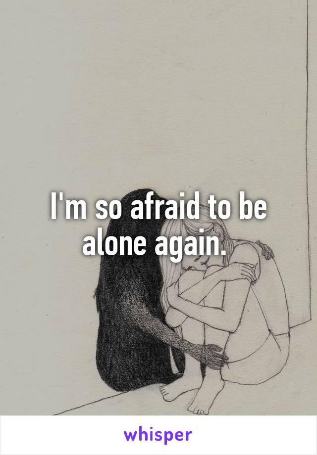 I'm so afraid to be alone again.