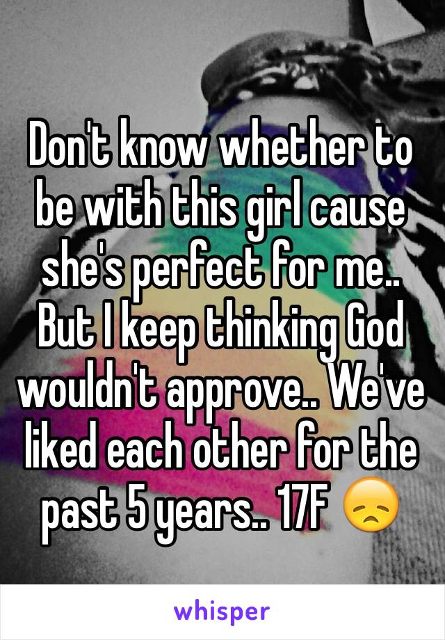 Don't know whether to be with this girl cause she's perfect for me.. But I keep thinking God wouldn't approve.. We've liked each other for the past 5 years.. 17F 😞