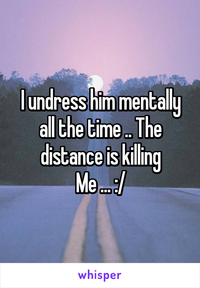 I undress him mentally all the time .. The distance is killing Me ... :/