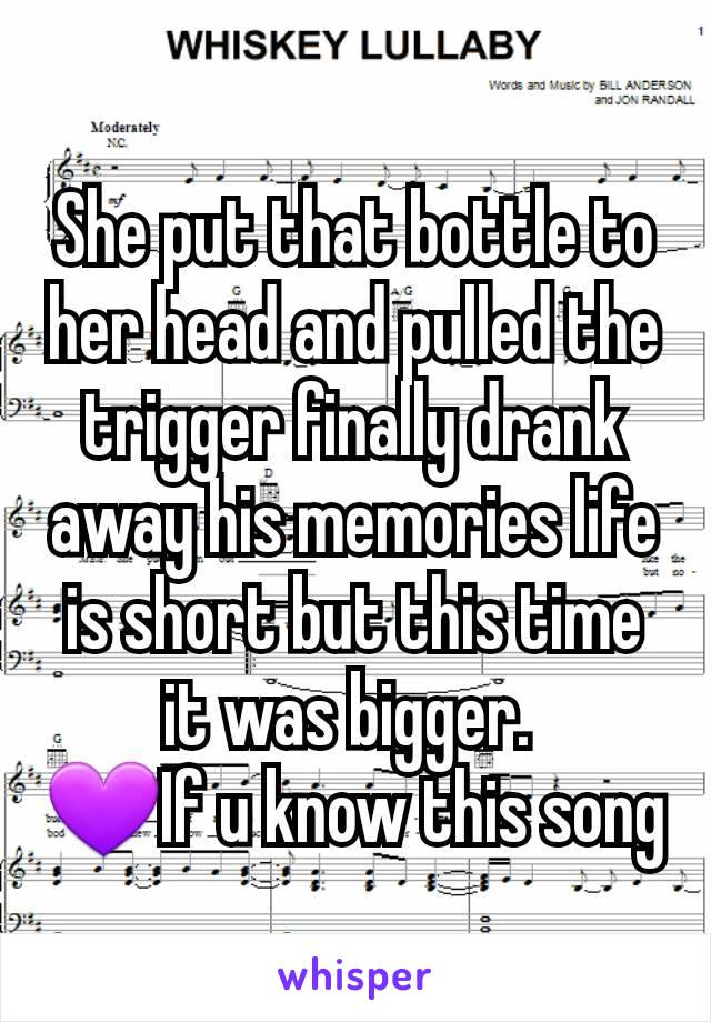 She put that bottle to her head and pulled the trigger finally drank away his memories life is short but this time it was bigger.  💜If u know this song