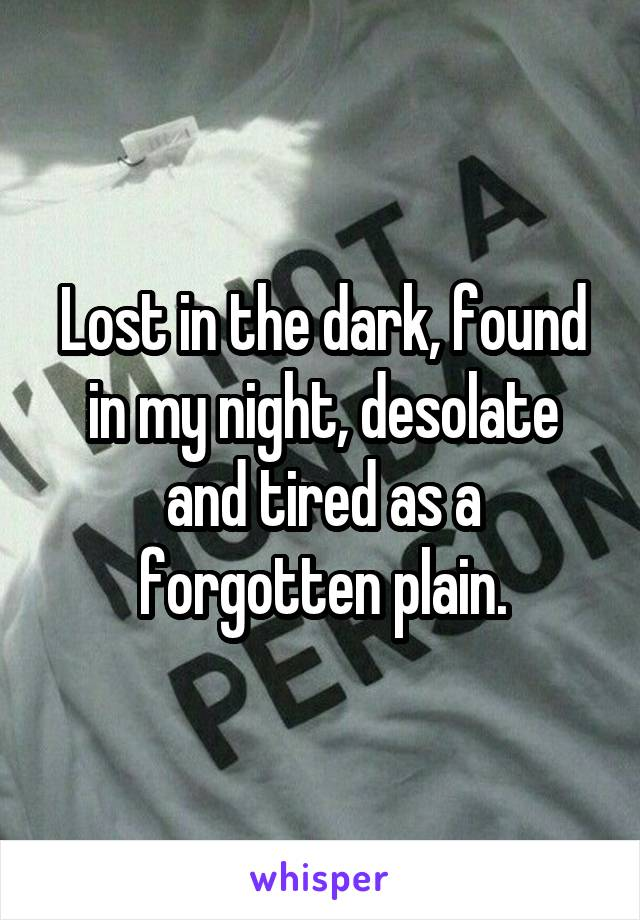 Lost in the dark, found in my night, desolate and tired as a forgotten plain.