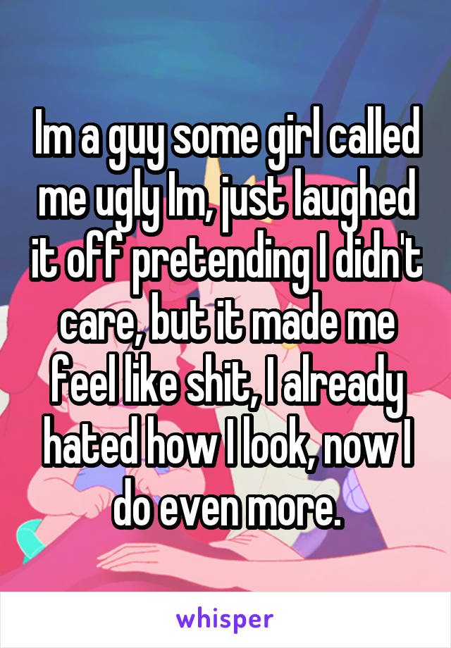 Im a guy some girl called me ugly Im, just laughed it off pretending I didn't care, but it made me feel like shit, I already hated how I look, now I do even more.