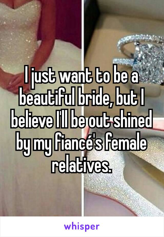 I just want to be a beautiful bride, but I believe I'll be out shined by my fiancé's female relatives.