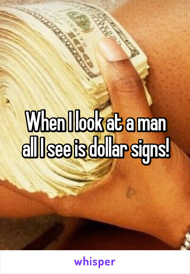 When I look at a man all I see is dollar signs!