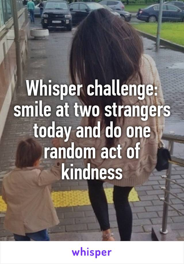Whisper challenge: smile at two strangers today and do one random act of kindness