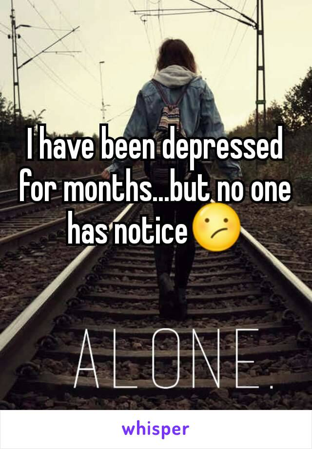 I have been depressed for months...but no one has notice😕