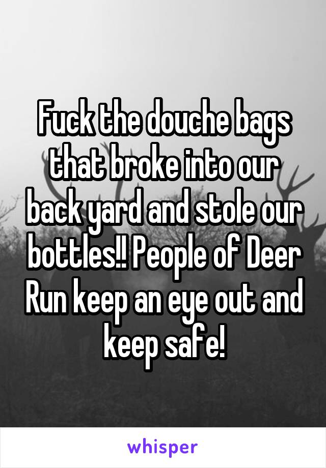 Fuck the douche bags that broke into our back yard and stole our bottles!! People of Deer Run keep an eye out and keep safe!