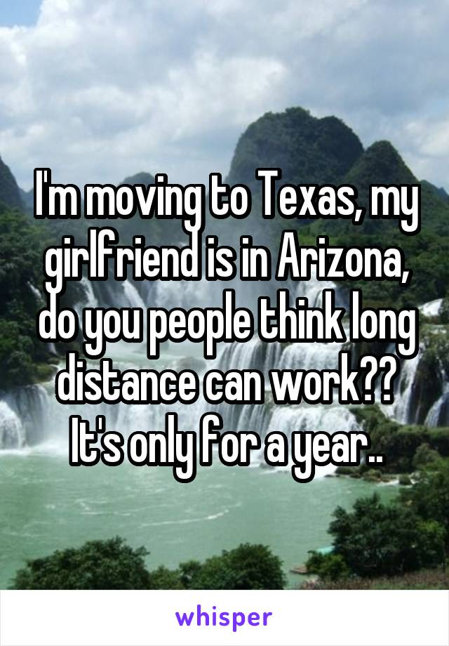 I'm moving to Texas, my girlfriend is in Arizona, do you people think long distance can work?? It's only for a year..