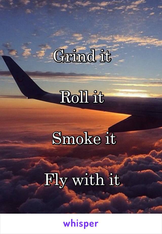 Grind it  Roll it   Smoke it  Fly with it