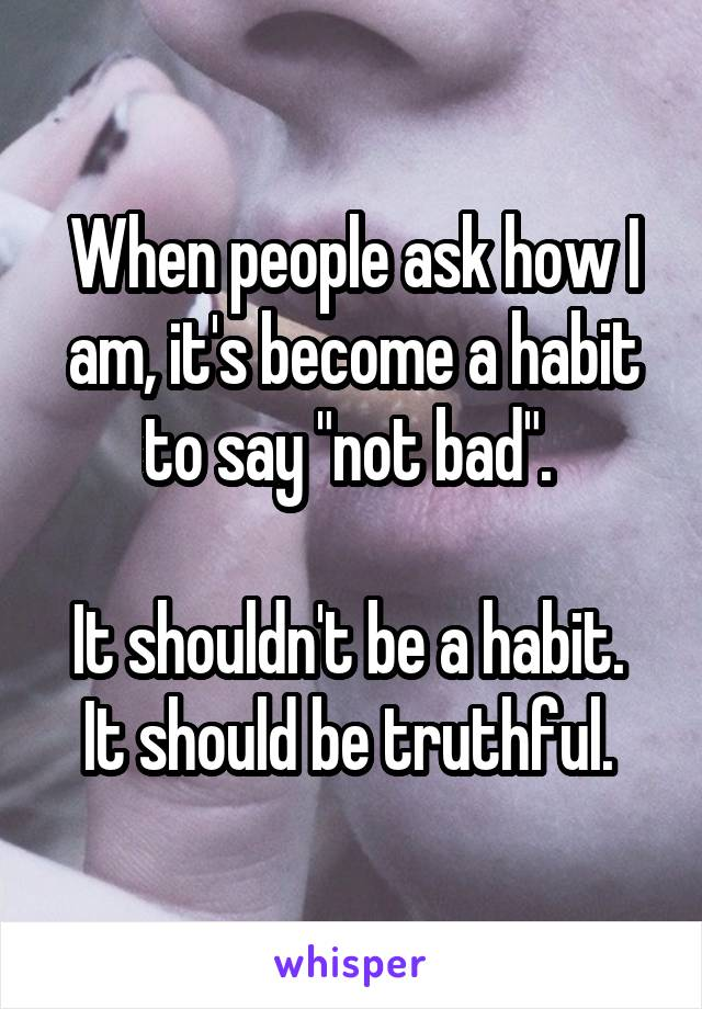 "When people ask how I am, it's become a habit to say ""not bad"".   It shouldn't be a habit.  It should be truthful."