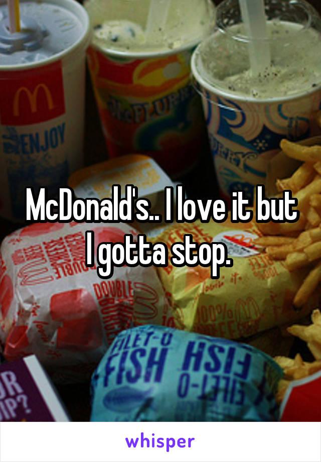 McDonald's.. I love it but I gotta stop.