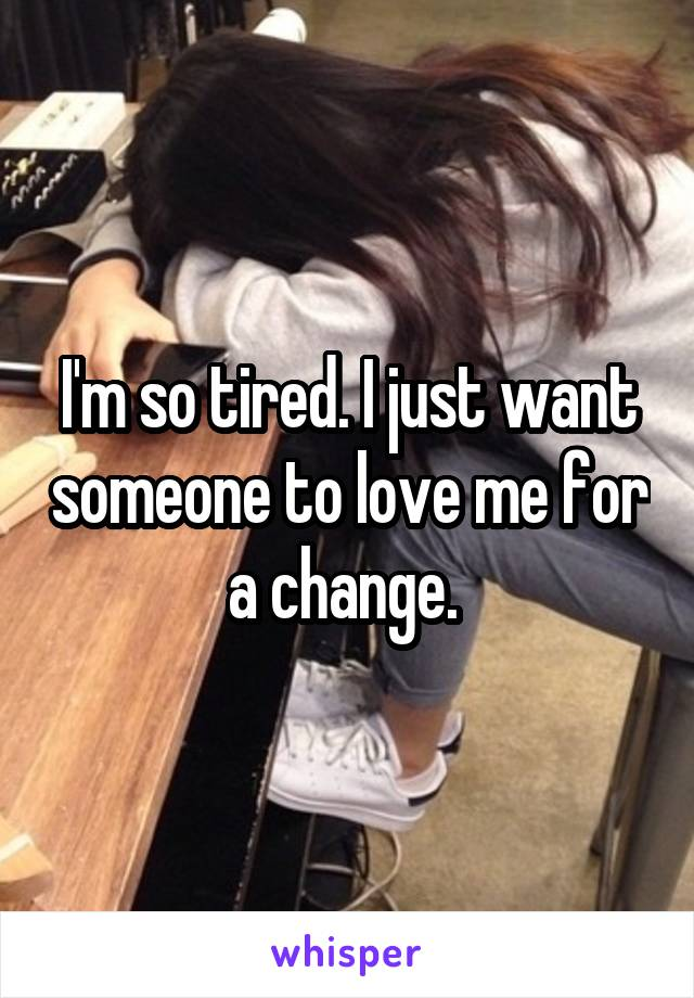 I'm so tired. I just want someone to love me for a change.