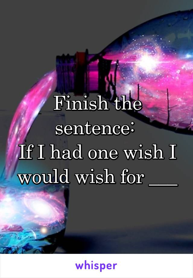 Finish the sentence:  If I had one wish I would wish for ___