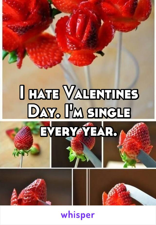 I hate Valentines Day. I'm single every year.