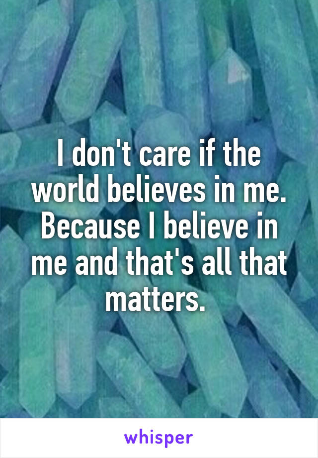 I don't care if the world believes in me. Because I believe in me and that's all that matters.