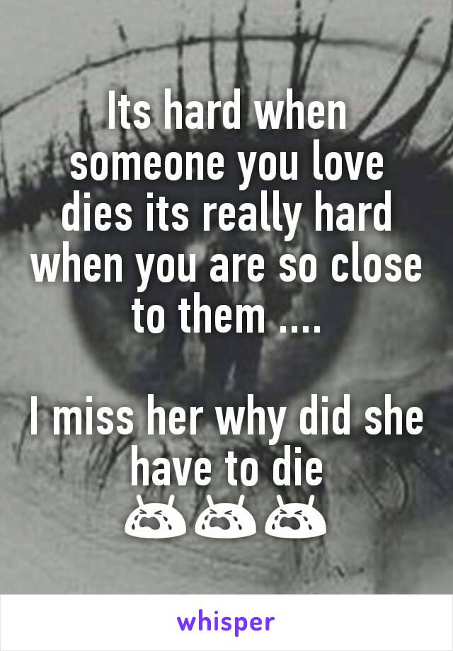 Its hard when someone you love dies its really hard when you are so close to them ....  I miss her why did she have to die 😭😭😭