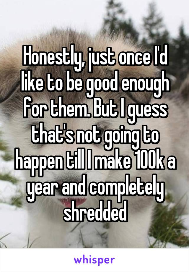 Honestly, just once I'd like to be good enough for them. But I guess that's not going to happen till I make 100k a year and completely shredded