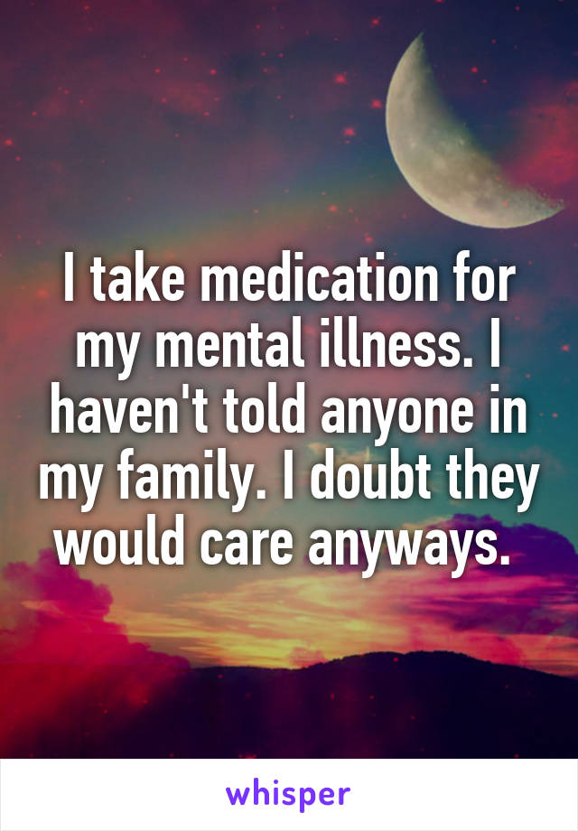 I take medication for my mental illness. I haven't told anyone in my family. I doubt they would care anyways.