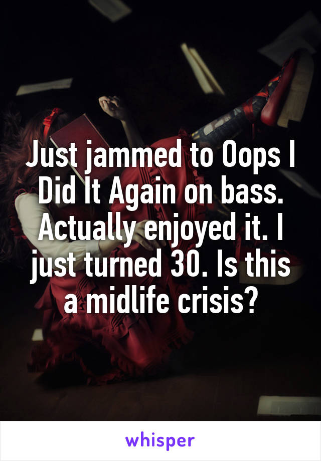 Just jammed to Oops I Did It Again on bass. Actually enjoyed it. I just turned 30. Is this a midlife crisis?