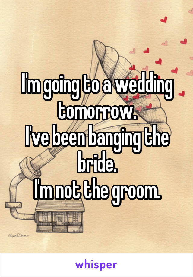 I'm going to a wedding tomorrow. I've been banging the bride. I'm not the groom.