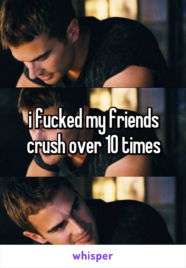 i fucked my friends crush over 10 times