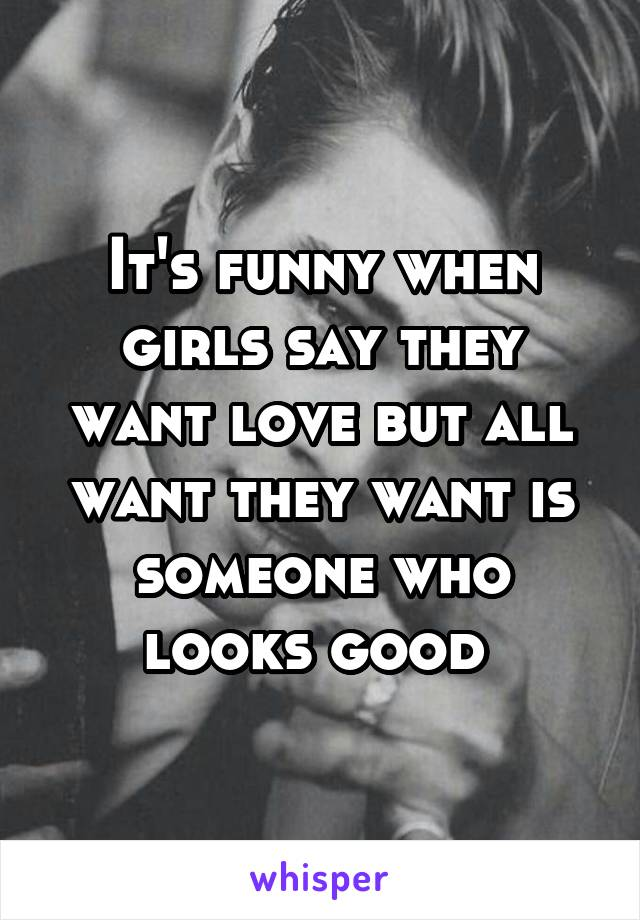 It's funny when girls say they want love but all want they want is someone who looks good