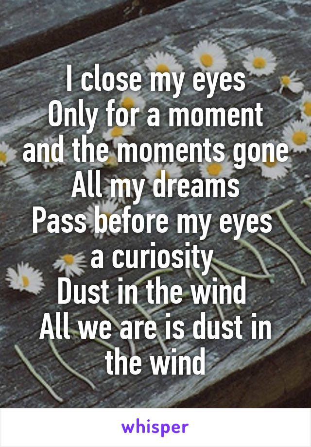 I close my eyes Only for a moment and the moments gone All my dreams Pass before my eyes  a curiosity  Dust in the wind  All we are is dust in the wind