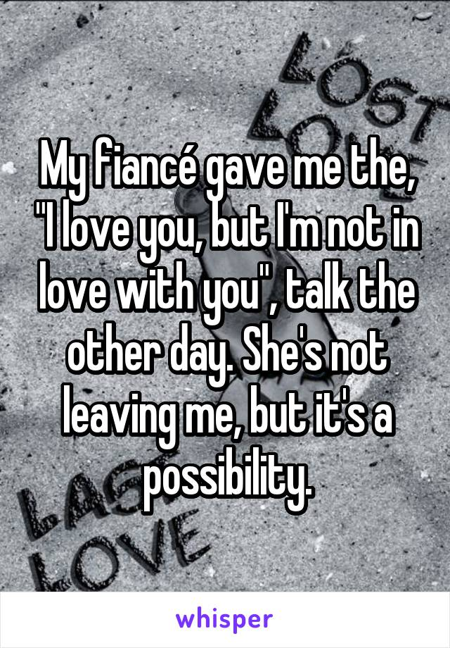"My fiancé gave me the, ""I love you, but I'm not in love with you"", talk the other day. She's not leaving me, but it's a possibility."
