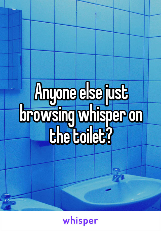Anyone else just browsing whisper on the toilet?