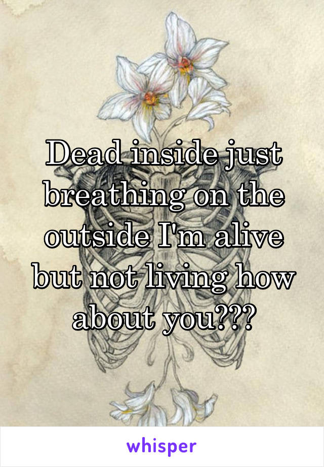 Dead inside just breathing on the outside I'm alive but not living how about you???