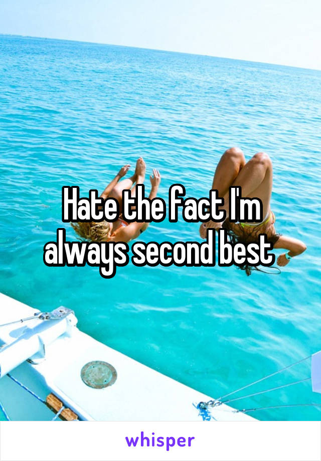 Hate the fact I'm always second best