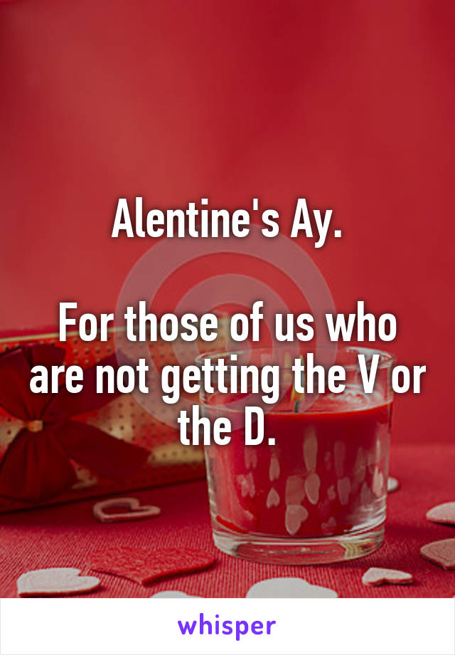 Alentine's Ay.  For those of us who are not getting the V or the D.