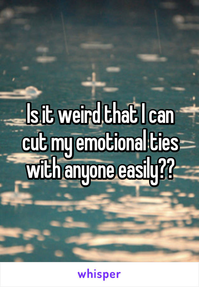 Is it weird that I can cut my emotional ties with anyone easily??