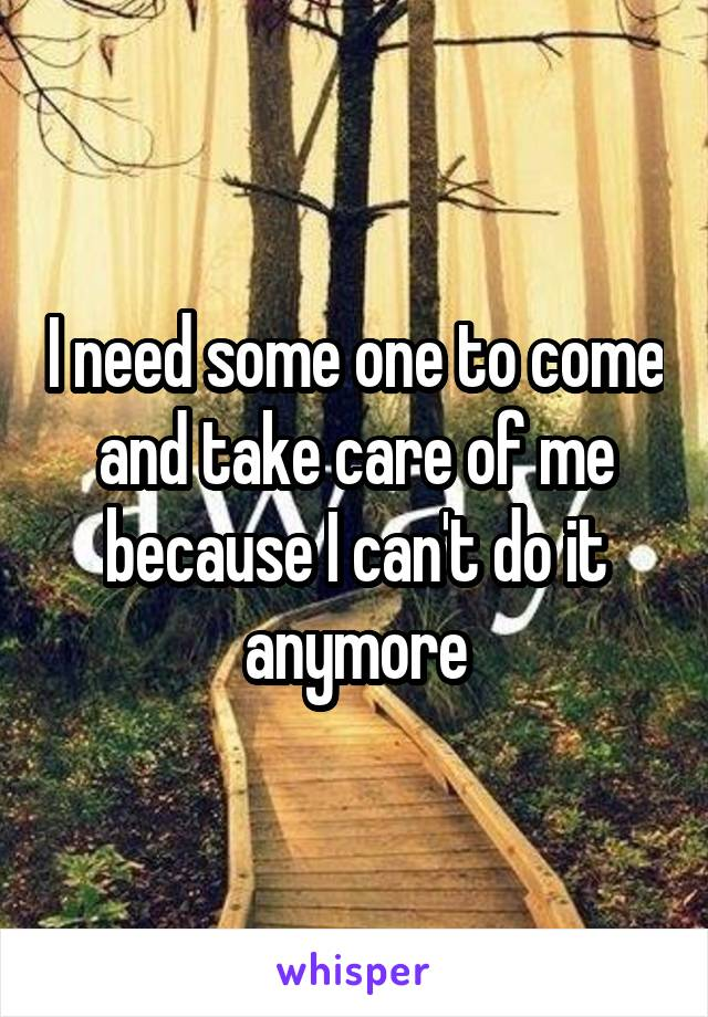 I need some one to come and take care of me because I can't do it anymore